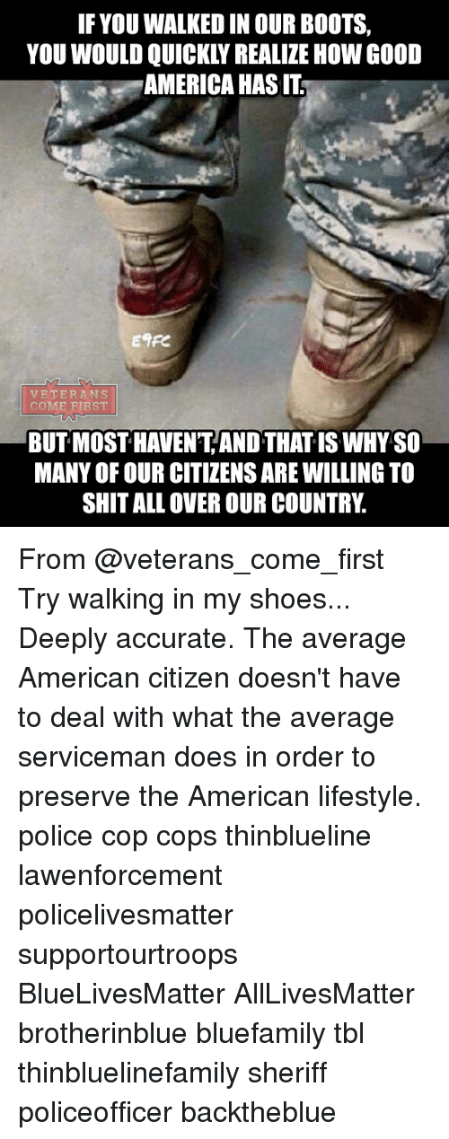 All Lives Matter, America, and Memes: IF YOU WALKED IN OUR BOOTS,  YOU WOULD QUICKLY REALIZE HOW GOOD  AMERICA HAS IT  Enre  VETERANS  COME FIRST  BUT MOST HAVENT AND THAT IS WHY SO  MANY OF OUR CITIZENS ARE WILLING TO  SHIT ALL OVER OUR COUNTRY. From @veterans_come_first Try walking in my shoes... Deeply accurate. The average American citizen doesn't have to deal with what the average serviceman does in order to preserve the American lifestyle. police cop cops thinblueline lawenforcement policelivesmatter supportourtroops BlueLivesMatter AllLivesMatter brotherinblue bluefamily tbl thinbluelinefamily sheriff policeofficer backtheblue