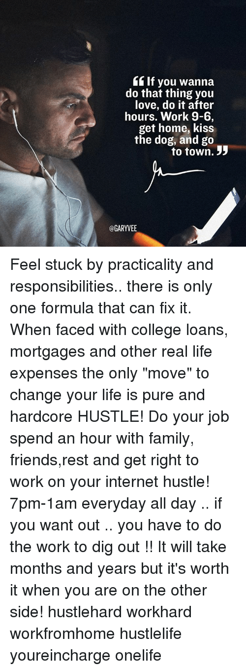 """College, Memes, and Loans: If you wanna  do that thing you  love, do it after  hours. Work 9-6  get home, kiss  the dog, and go  to town. 33  @GARYVEE Feel stuck by practicality and responsibilities.. there is only one formula that can fix it. When faced with college loans, mortgages and other real life expenses the only """"move"""" to change your life is pure and hardcore HUSTLE! Do your job spend an hour with family, friends,rest and get right to work on your internet hustle! 7pm-1am everyday all day .. if you want out .. you have to do the work to dig out !! It will take months and years but it's worth it when you are on the other side! hustlehard workhard workfromhome hustlelife youreincharge onelife"""