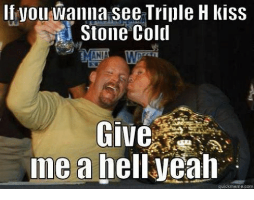 Memes, Triple H, and Cold: If you wanna see Triple H kiss  Stone Cold  Give  me a hell yeah  quick meme corn