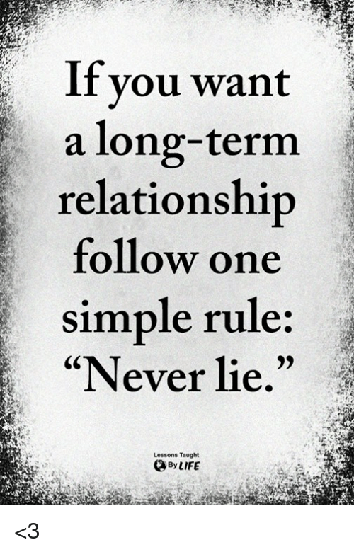 "Life, Memes, and Never: If you want  a long-term  relationship  follow one  simple rule:  ""Never lie.""  Lessons Taught  By LIFE <3"