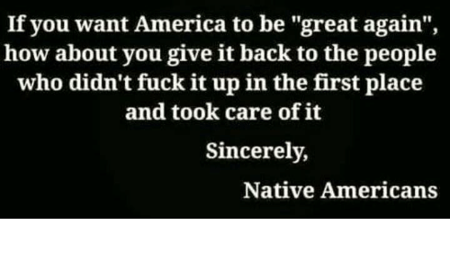 """Upine: If you want America to be """"great again"""",  how about you give it back to the people  who didn't fuck it upin the first place  and took care of it  Sincerely,  Native Americans"""