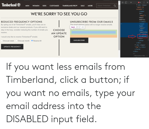Timberland: If you want less emails from Timberland, click a button; if you want no emails, type your email address into the DISABLED input field.