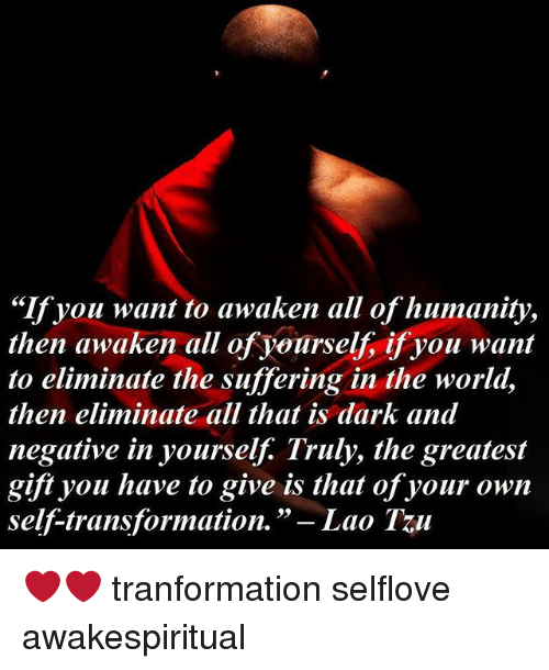 """laos: """"If you want to awaken all of humanity,  then awaken all of yourself, if you want  to eliminate the suffering in the world,  then eliminate all that is dark and  negative in yourself. Truly, the greatest  gift you have to give is that of your own  self-transformation.  Lao Tu ❤❤ tranformation selflove awakespiritual"""