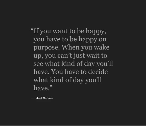 """Joel Osteen: """"If you want to be happy,  you have to be happy on  purpose. When you wake  up, you can't just wait to  see what kind of day you'll  have. You have to decide  what kind of day you'll  have.""""  Joel Osteen"""