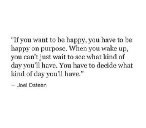 """Joel Osteen: """"If you want to be happy, you have to be  happy on purpose. When you wake up,  you can't just wait to see what kind of  day you'll have. You have to decide what  kind of day you'll have.""""  - Joel Osteen"""