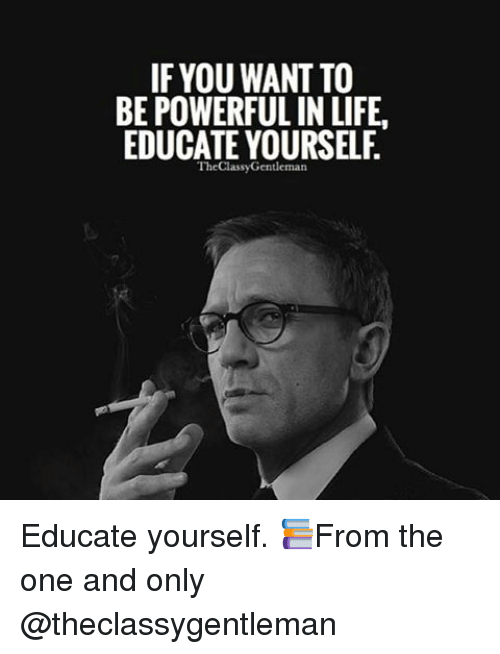 educationals: IF YOU WANT TO  BE POWERFUL IN LIFE.  EDUCATE YOURSELF  The ClassyGentleman Educate yourself. 📚From the one and only @theclassygentleman