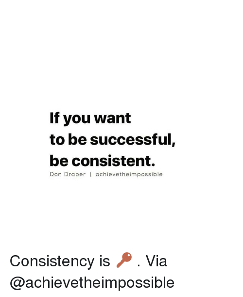 Memes, 🤖, and Don Draper: If you want  to be successful,  be consistent.  Don Draper l achieve theim possible Consistency is 🔑 . Via @achievetheimpossible