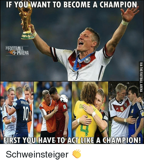 Memes, 🤖, and Schweinsteiger: IF YOU WANT TO BECOME A CHAMPION  FOOTBALL  FIRST YOU HAVE TO ACT LIKE A CHAMPION! Schweinsteiger 👏