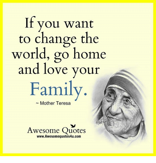 If You Want To Change The World Go Home And Love Your