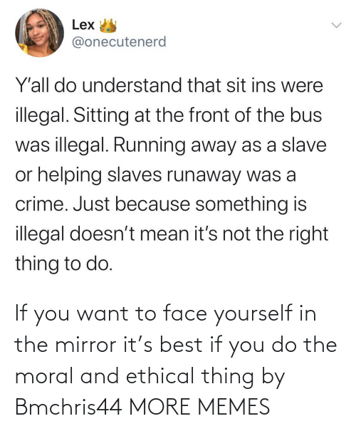 You Do: If you want to face yourself in the mirror it's best if you do the moral and ethical thing by Bmchris44 MORE MEMES