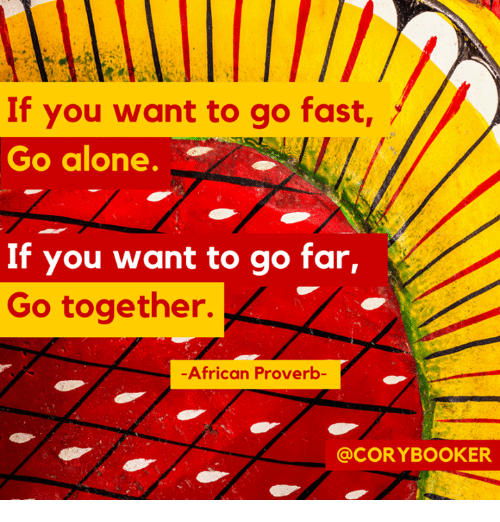 If You Want To Go Fast Go Alone If You Want To Go Far Go