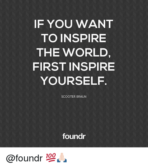 scooter braun: IF YOU WANT  TO INSPIRE  THE WORLD,  FIRST INSPIRE  YOURSELF  SCOOTER BRAUN  foundr @foundr 💯🙏🏻