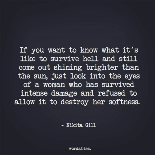 Hell, Nikita, and Her: If you want to know what it's  like to survive hell and still  come out shining brighter than  the sun, just look into the eyes  of a woman who has survived  intense damage and refused to  allow it to destroy her softness.  Nikita Gill  wordables.