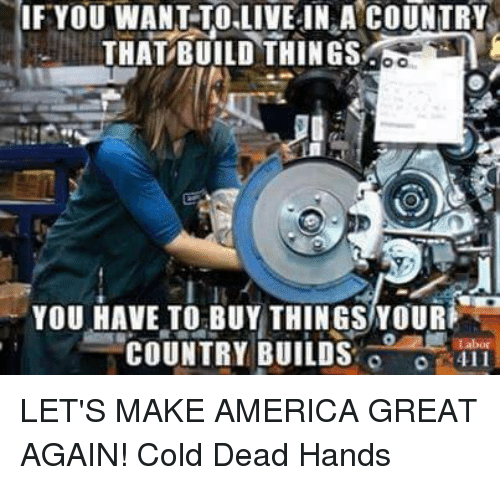 Dead Hand: IF YOU WANT TO LIVE IN A COUNTRY  THAT BUILD THINGS  You HAVE TO BUY THINGS YOUR  COUNTRY BUILDS  o LET'S MAKE AMERICA GREAT AGAIN!  Cold Dead Hands