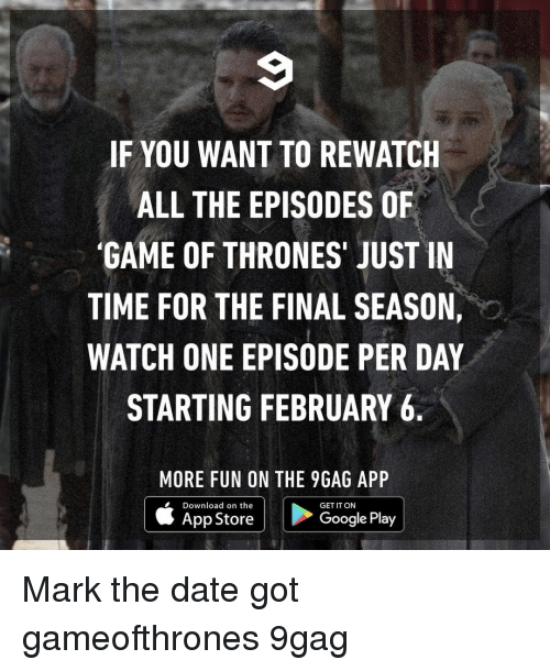 episodes: IF YOU WANT TO REWATCH  ALL THE EPISODES OF  'GAME OF THRONES' JUST IN  TIME FOR THE FINAL SEASON,  WATCH ONE EPISODE PER DAY  STARTING FEBRUARY 6  MORE FUN ON THE 9GAG APP  Download on the  GET IT ON  App Store  Google Play Mark the date⠀ got gameofthrones 9gag