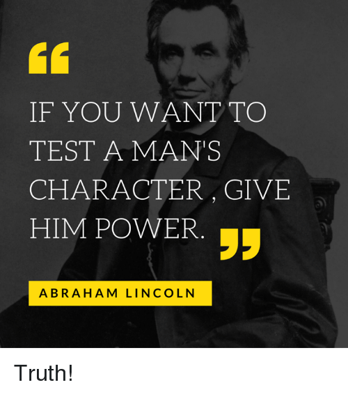 to test a man s character give him power Nearly all men can stand adversity, but if you want to test a man's character, give him power .