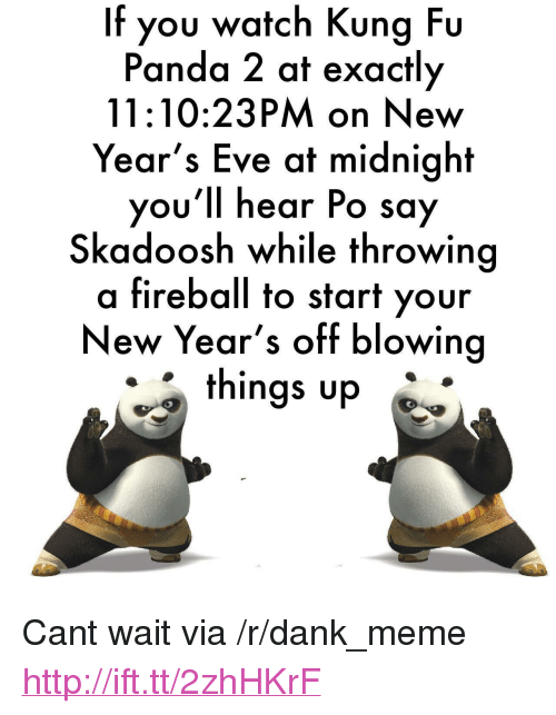 "Kung Fu Panda: If you watch Kung Fu  Panda 2 at exactly  11:10:23PM on New  Year's Eve at midnight  you'll hear Po say  Skadoosh while throwing  a fireball to start your  New Year's off blowing  things up <p>Cant wait via /r/dank_meme <a href=""http://ift.tt/2zhHKrF"">http://ift.tt/2zhHKrF</a></p>"
