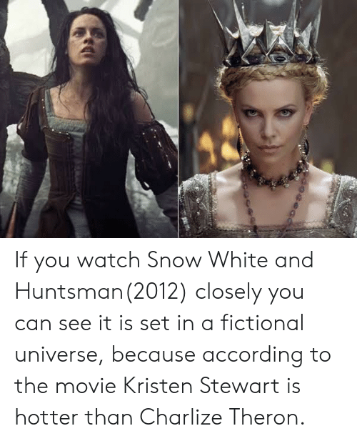 Snow White, Kristen Stewart, and Movie: If you watch Snow White and Huntsman(2012) closely you can see it is set in a fictional universe, because according to the movie Kristen Stewart is hotter than Charlize Theron.