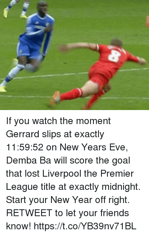 Friends, New Year's, and Premier League: If you watch the moment Gerrard slips at exactly 11:59:52 on New Years Eve, Demba Ba will score the goal that lost Liverpool the Premier League title at exactly midnight.  Start your New Year off right. RETWEET to let your friends know! https://t.co/YB39nv71BL