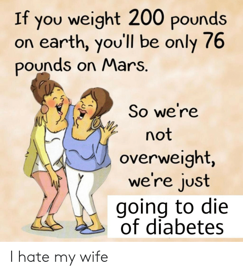 Diabetes: If you weight 200 pounds  on earth, you'll be only 76  pounds on Mars.  So we're  not  overweight,  we're just  going to die  of diabetes I hate my wife