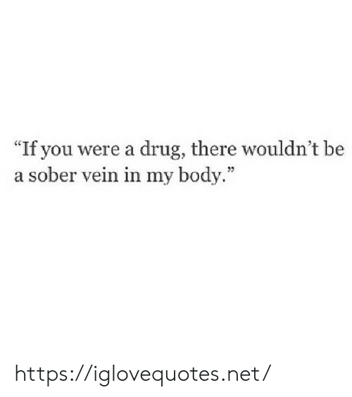 """my body: """"If you were a drug, there wouldn't be  a sober vein in my body."""" https://iglovequotes.net/"""