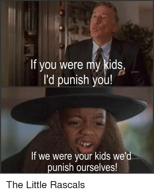 rascals: If you were my kids,  I'd punish you!  If we were your kids we'd  punish ourselves! The Little Rascals