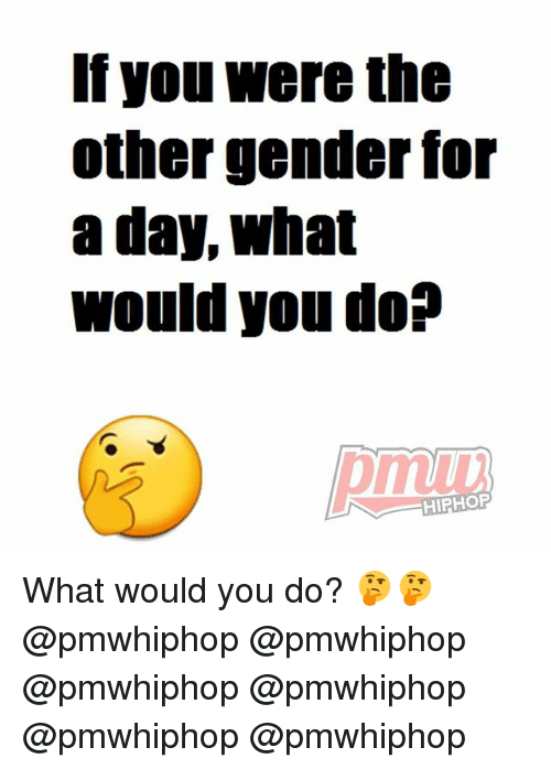 Memes, Hiphop, and 🤖: If you were the  other gender for  a day, What  would you do?  HIPHOP What would you do? 🤔🤔 @pmwhiphop @pmwhiphop @pmwhiphop @pmwhiphop @pmwhiphop @pmwhiphop
