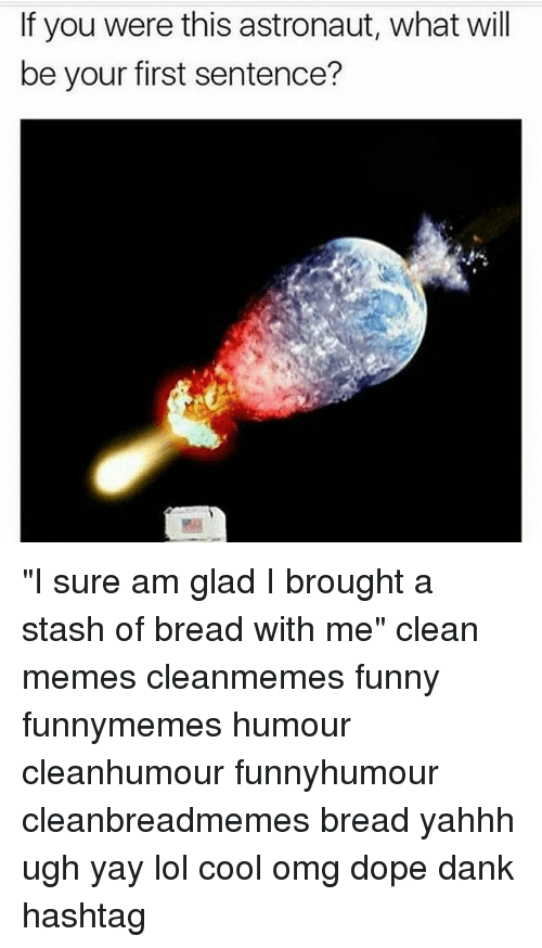 "Dank, Dope, and Funny: If you were this astronaut, what will  be your first sentence? ""I sure am glad I brought a stash of bread with me"" clean memes cleanmemes funny funnymemes humour cleanhumour funnyhumour cleanbreadmemes bread yahhh ugh yay lol cool omg dope dank hashtag"