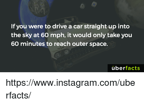 cars: If you were to drive a car straight up into  the sky at 60 mph, it would only take you  60 minutes to reach outer space.  uber  facts https://www.instagram.com/uberfacts/