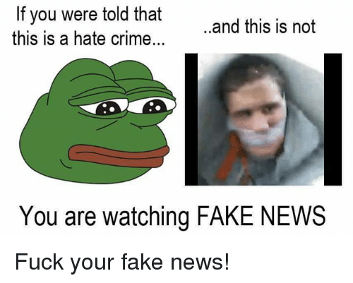 Memes, 🤖, and Fakings: If you were told that  ..and this is not  this is a hate crime.  You are watching FAKE NEWS Fuck your fake news!