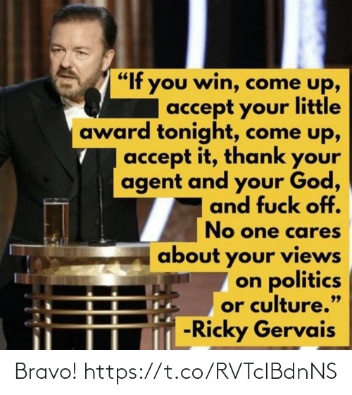 "agent: ""If you win, come up,  accept your little  award tonight, come up,  accept it, thank your  agent and your God,  and fuck off.  No one cares  about your views  on politics  or culture.""  -Ricky Gervais  99 Bravo! https://t.co/RVTcIBdnNS"