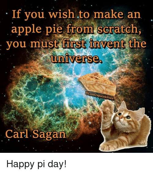 Memes, Scratch, and Carl Sagan: If you wish to make an  apple pie from scratch,  you must first invent the  universe.  com  Carl Sagan Happy pi day!