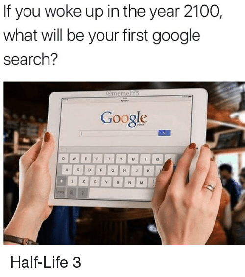 half life 3: If you woke up in the year 2100,  what will be your first google  search?  ②memelif3  Google Half-Life 3