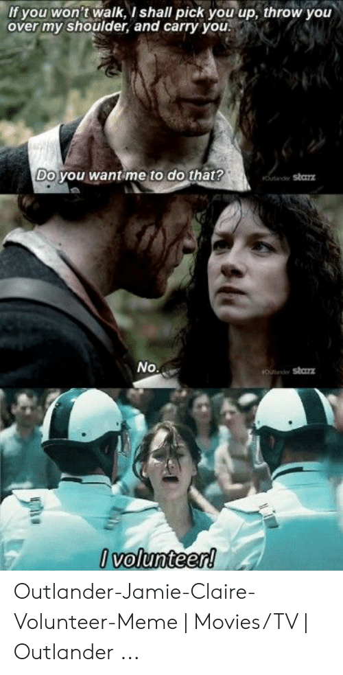 I Volunteer Meme: If you won't walk, I shall pick you up, throw you  over my shoulder, and carry you  Do you want me to do that?  Outand Sbarz  No  #Oede Starz  Ivolunteer! Outlander-Jamie-Claire-Volunteer-Meme | Movies/TV | Outlander ...