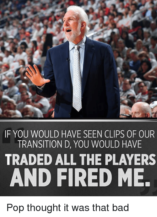 Bad, Memes, and Pop: IF YOU WOULD HAVE SEEN CLIPS 0F OUR  TRANSITION D, YOU WOULD HAVE  TRADED ALL THE PLAYERS  AND FIRED ME. Pop thought it was that bad