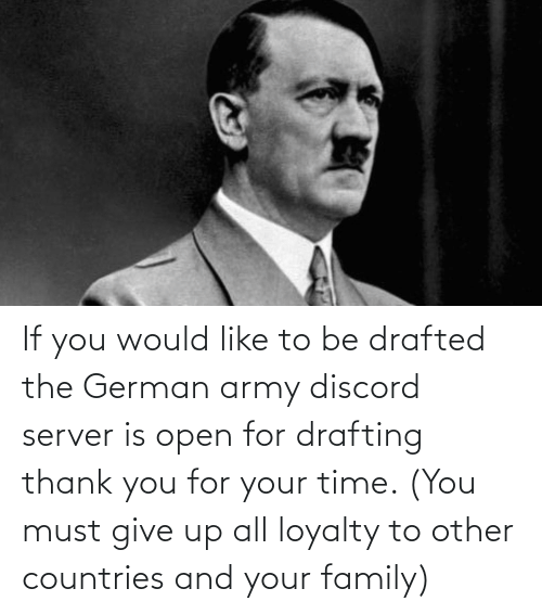 german army: If you would like to be drafted the German army discord server is open for drafting thank you for your time. (You must give up all loyalty to other countries and your family)