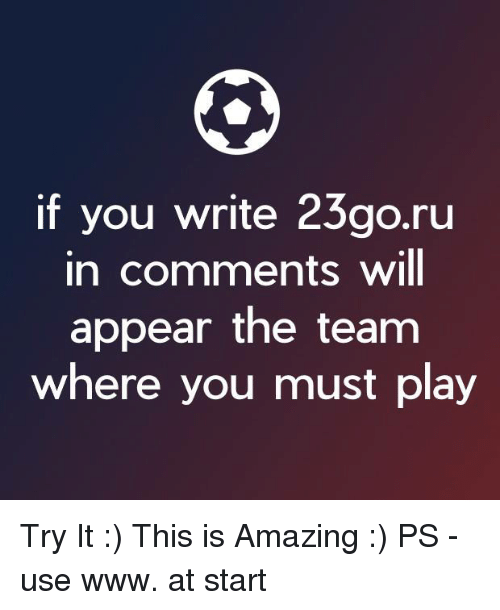 Memes, Amazing, and 🤖: if you write 23go.ru  in comments will  appear the team  where you must play Try It :)  This is Amazing :)   PS - use www. at start  <YJ>