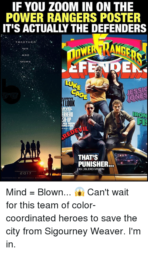 Memes, Power Rangers, and Zoom: IF YOU ZOOM IN ON THE  POWER RANGERS POSTER  ITIS ACTUALLY THE DEFENDERS  2017  TOGETHER  UJE  ARE  MORE.  DE  LUKE  ELUSIVE  TLOOR  ARVEL  IVERSTHE  ERHERO  RON  SH-UP  EALLBE  TING FOR  HIR  NAIL  THATS  PUNISHER  IGIBLERDVISON  2 O 7 Mind = Blown... 😱 Can't wait for this team of color-coordinated heroes to save the city from Sigourney Weaver. I'm in.