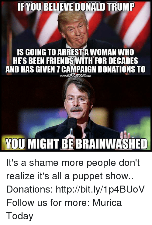 Donat: IF YOUBELIEVEDONALD TRUMP  IS GOING TO ARRESTA WOMAN WHO  HES BEEN FRIENDS WITH FOR DECADES  AND HAS GIVEN 7CAMPAIGNDONATIONSTO  www.MURICATODAY cow  YOU MIGHT BEBRAINWASHED It's a shame more people don't realize it's all a puppet show..  Donations: http://bit.ly/1p4BUoV Follow us for more: Murica Today