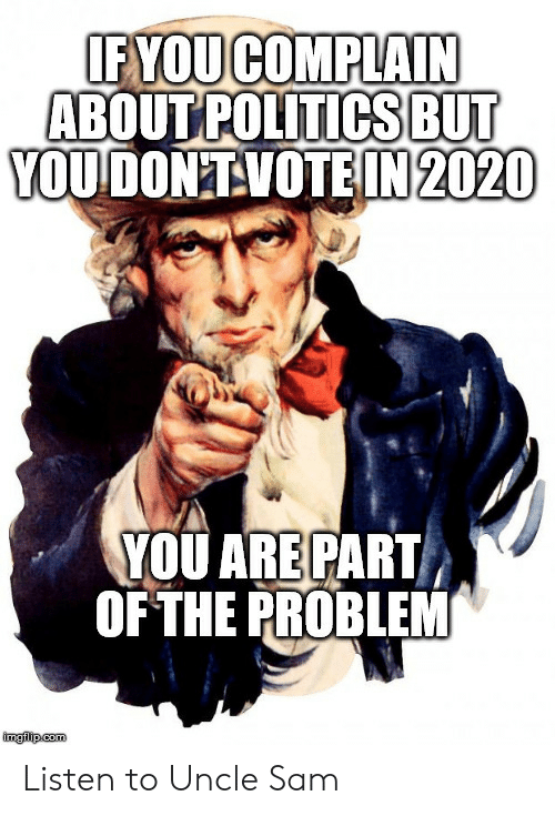 sam: IF YOUCOMPLAIN  ABOUT POLITICSBUT  YOUDON'TVOTEIN 2020  YOU ARE PART  OF THE PROBLEM  imglip.com Listen to Uncle Sam