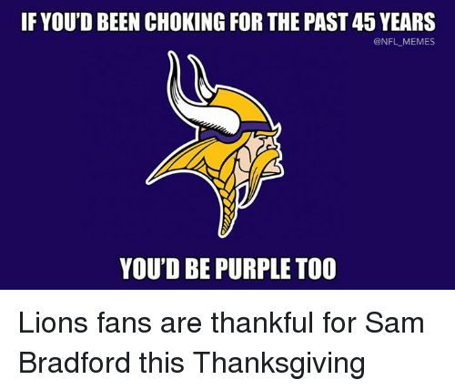 Nfl, Lion, and Lions: IF YOU'D BEEN CHOKING FORTHE PAST 45 YEARS  @NFL MEMES  YOU'D BE PURPLE TOO Lions fans are thankful for Sam Bradford this Thanksgiving