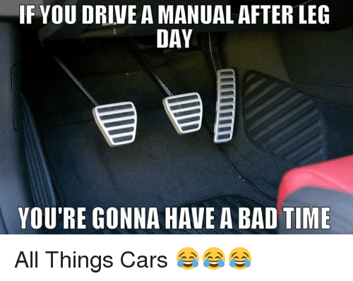 After Leg Day: IF YOUDRIVE A MANUAL AFTER LEG  DAY  YOU'RE GONNA HAVE A BAD TIME All Things Cars 😂😂😂