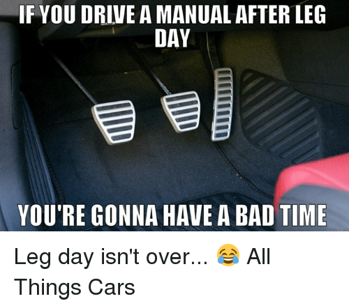 After Leg Day: IF YOUDRIVE A MANUAL AFTER LEG  DAY  YOU'RE GONNA HAVE A BAD TIME Leg day isn't over... 😂  All Things Cars