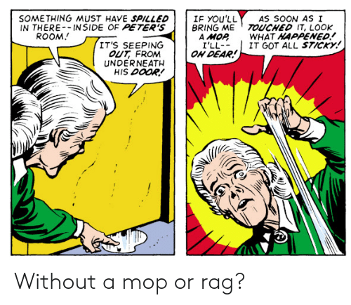 rag: IF YOu'LL  BRING ME TOUCHED IT, LOOK  A MOP  I'LL  ON DEAR!  SOMETHING MUST HAVE SPILLED  IN THERE-INSIDE OF PETER'S  ROOM  AS SOON AS I  WHAT HAPPENED!  IT GOT ALL STICKY!  IT'S SEEPING  OUT FROM  UNDERNEATH  HIS DOOR! Without a mop or rag?