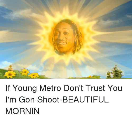 Beautiful, Funny, and Young Metro: If Young Metro Don't Trust You I'm Gon Shoot-BEAUTIFUL MORNIN
