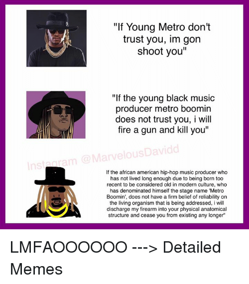 "Blackpeopletwitter, Metro Boomin, and Music: ""If Young Metro don't  trust you, im gon  shoot you""  ""If the young black music  producer metro boomin  does not trust you, I will  fire a gun and kill you""  MarvelousDavidd  If the african american hip-hop music producer who  has not lived long enough due to being born too  recent to be considered old in modern culture, who  has denominated himself the stage name ""Metro  Boomin', does not have a firm belief of reliability on  the living organism that is being addressed, i will  discharge my firearm into your physical anatomical  structure and cease you from existing any longer LMFAOOOOOO ---> Detailed Memes"