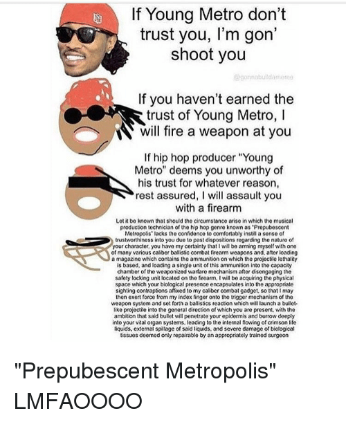 "Comfortable, Memes, and Music: If Young Metro don't  trust you, l'm gon  shoot you  gorunnbui dani ma  If you haven't earned the  trust of Young Metro, l  N will fire a weapon at you  If hip hop producer ""Young  Metro"" deems you unworthy of  his trust for whatever reason,  rest assured, I will assault you  with a firearm  Lot it be known that should the circumstance arise in which the musical  production technician of the hip hop genre known as ""Propubescont  Metropolis' lacks the confidenco to comfortably instill a sonse of  trustworthiness into you due to past dispositions regarding the nature of  your character, you have my certainty that I will be arming myself with one  of many various caliber ballistic combat firearm weapons and, after loading  a magazine which contains the ammunition on which the projectile lethality  is based, and loading a single unit of this ammunition into the capacity  chamber of the weaponized warfare mechanism after disengaging the  safety locking unit located on the firearm, l will be acquiring the physical  space which your biological presence encapsulates into the appropriate  sighting contraptions affixed to my caliber combat gadget, so that I may  then exert force from my index finger onto the trigger mechanism of the  weapon system and set forth a ballistics reaction which will launch a bullet.  like projectile into the general direction ofwhich you are present, with the  ambition that said bullet will penetrate your epidermis and burrow deeply  into your vital organ systems, leading to the internal flowing of crimson life  liquids, extemal spillage of said liquids, and severe damage of biological  tissues deemed only repairable by an appropriately trained surgeon ""Prepubescent Metropolis"" LMFAOOOO"