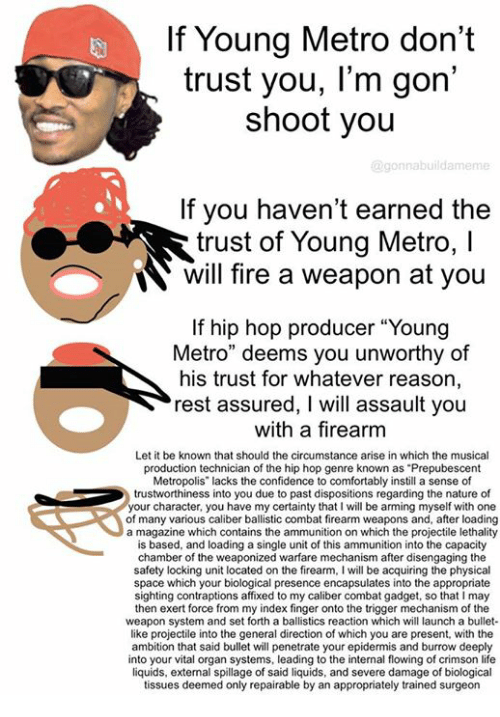 "Comfortable, Confidence, and Dank: If Young Metro don't  trust you, l'm gon  shoot you  @gon nabuildameme  If you haven't earned the  trust of Young Metro, l  N will fire a weapon at you  If hip hop producer ""Young  Metro"" deems you unworthy of  his trust for whatever reason,  rest assured, I will assault you  with a firearm  Let it be known that should the circumstance arise in which the musical  production technician of the hip hop genre known as Prepubescent  Metropolis"" lacks the confidence to comfortably instill a sense of  trustworthiness into you due to past dispositions regarding the nature of  our character, you have my certainty that l will be arming myself with one  of many various caliber ballistic combat firearm weapons and, after loading  a magazine which contains the ammunition on which the projectile lethality  is based, and loading a single unit of this ammunition into the capacity  chamber of the weaponized warfare mechanism after disengaging the  safety locking unit located on the firearm, I will be acquiring the physical  space which your biological presence encapsulates into the appropriate  sighting contraptions affixed to my caliber combat gadget, so that l may  then exert force from my index finger onto the trigger mechanism of the  weapon system and set forth a ballistics reaction which will launch a bullet-  like projectile into the general direction of which you are present, with the  ambition that said bullet will penetrate your epidermis and burrow deeply  into your vital organ systems, leading to the internal flowing of crimson life  liquids, external spillage of said liquids, and severe damage of biological  tissues deemed only repairable by an appropriately trained surgeon"