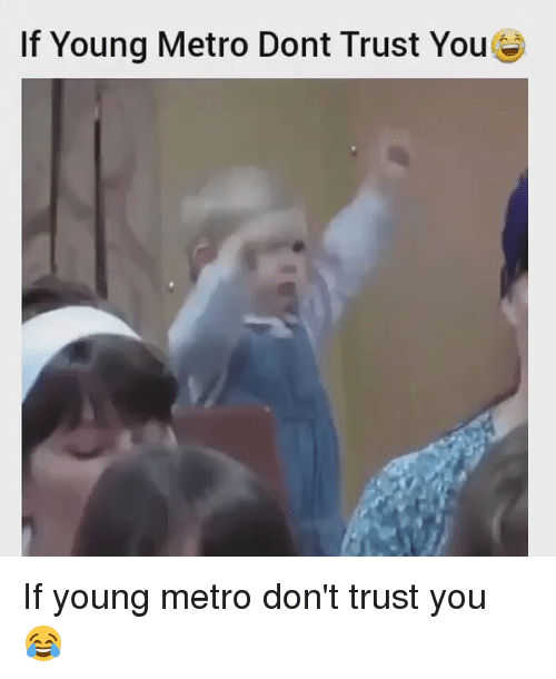 Young Metro, If Young Metro Don't Trust You, and Metro: If Young Metro Dont Trust YouG If young metro don't trust you 😂