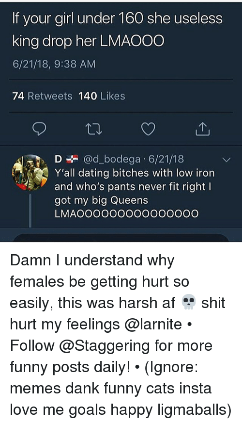 hurt my feelings: If your airl under 160 she useless  king drop her LMAO00  6/21/18, 9:38 AM  74 Retweets 140 Likes  la. D÷ @d_dodega. 6/21/18  Y'all dating bitches with low iron  and who's pants never fit right l  got my big Queens  LMAOOOOOOOOOOOOOOO Damn I understand why females be getting hurt so easily, this was harsh af 💀 shit hurt my feelings @larnite • ➫➫➫ Follow @Staggering for more funny posts daily! • (Ignore: memes dank funny cats insta love me goals happy ligmaballs)